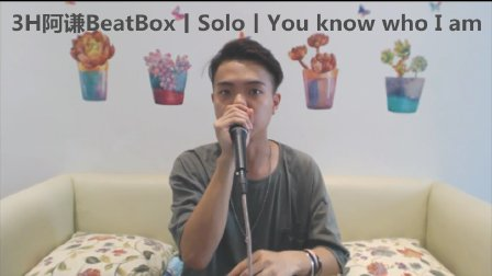 3H阿谦BeatBox丨Solo丨You know who I am