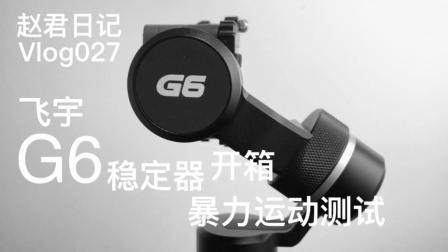 飞宇G6稳定器开箱+剧烈运动测试\赵君日记Vlog027
