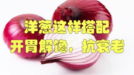 洋葱这样搭配,开胃解馋,抗衰老,肌肤水嫩,过节年待客五斤不够吃