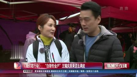"""《我们在行动》:""""白领专业户""""王耀庆原来这么调皮 SMG新娱乐在线 20190405 高清版"""