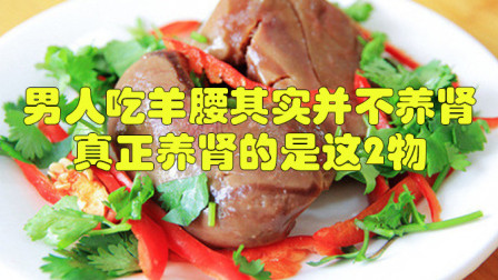 男人吃羊腰其实并不养肾,真正养肾的是这2物,或许知道的人太少