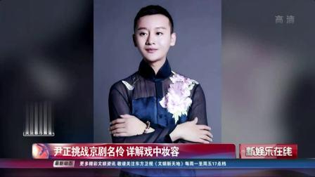 尹正挑战京剧名伶 详解戏中妆容 SMG新娱乐在线 20190411 高清版