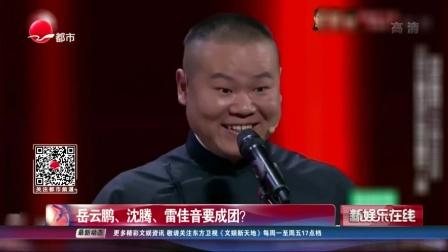 岳云鹏、沈腾、雷佳音要成团? SMG新娱乐在线 20190510 高清版