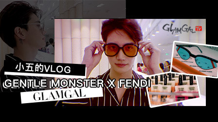 GlamGal:小五的Vlog | Gentle Monster x Fendi新品发布会