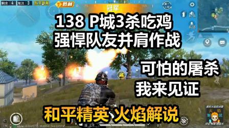 和平精英 火焰解说 138 P城3杀吃鸡 强悍队友并肩作战 可怕的屠杀我来见证