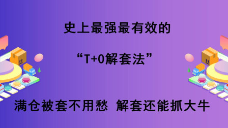 """20年操盘手自创解套绝技:""""T+0解套法"""",5分钟学会,轻松解套"""