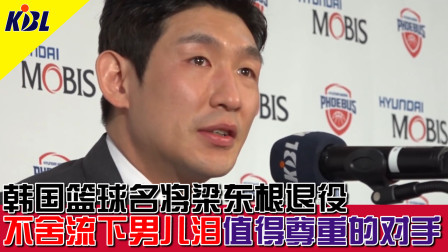 韩国篮球名将梁东根退役 不舍流下男儿泪 值得尊重的对手