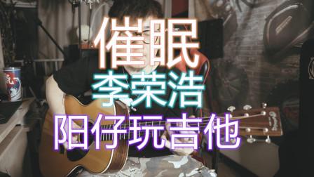 李荣浩R&B版《催眠》 阳仔玩吉他 Acoustic Guitar 弹唱还原