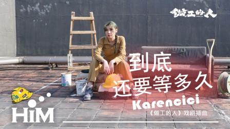 Karencici《到底还要等多久》(《做工的人》戏剧插曲)歌词MV