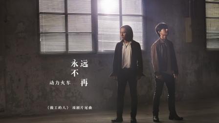 动力火车《永远不再》(戏剧《做工的人》片尾曲)官方MV