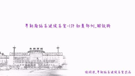 【火车视频-郑州解放桥,巩义拍车】阜新南站车迷候车室-154 初夏郑州_解放桥