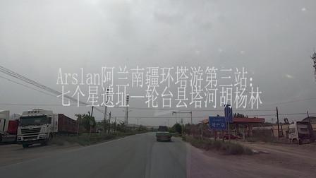 Arslan阿兰南疆环塔游第三站:焉耆县七个星~轮台县塔河胡杨林公园
