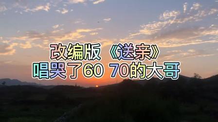 歌曲改编《送亲》,唱哭了6070的大哥