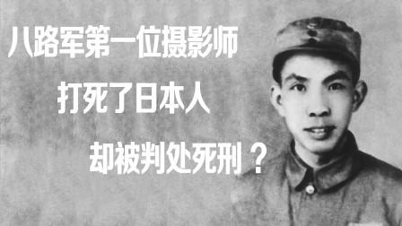 他是八路军第一位摄影师,因打死一个日本人,被判处死刑