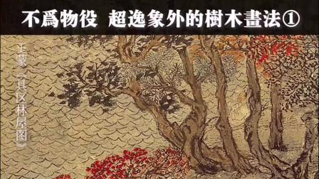 【笔墨技法】26 不为物役超逸象外的树木画法1
