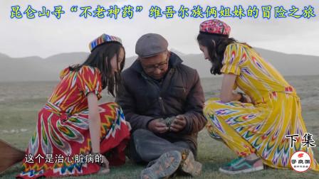 """昆仑山寻""""不老神药""""维吾尔族俩小姐妹的冒险之旅 (下集)"""