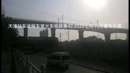 天津站车迷候车室火车视频集42-2020七月-八月看车合集。