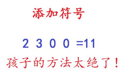 添加符号使2 3 0 0=11,孩子的方法太绝了!