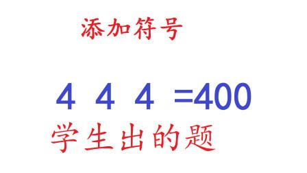 学生给老师出的题,老师没答出,三个4添加符号如何等于400?