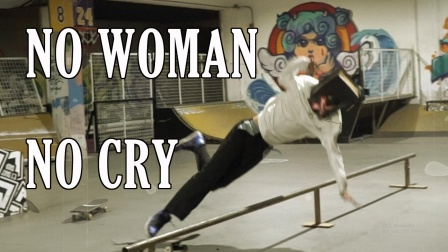 NO WOMAN NO CRY,SKATE OR DIE.