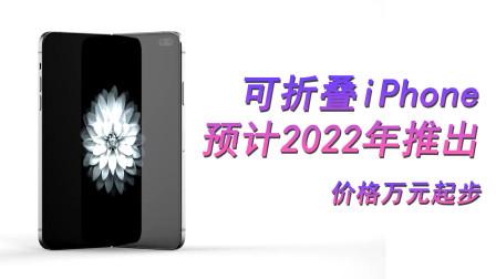 可折叠 iPhone预计2022年推出,价格万元起步