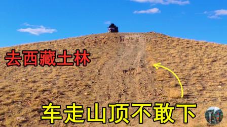 自驾西藏阿里,为看札达土林开车走山顶,结果坡太陡真不敢开车下