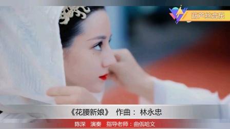 葫芦丝音乐《花腰新娘》陈深演奏 曲佤哈文指导