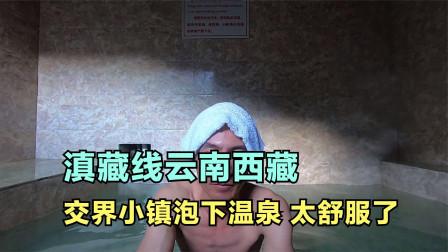 一新自驾滇藏线,云南西藏交界鲁西小镇40元泡温泉,太舒服了