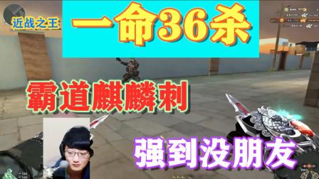 穿越火线CF麒麟刺一命36杀,近战之王的诠释