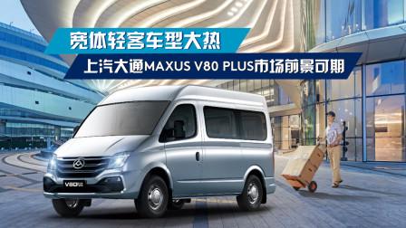 宽体轻客车型大热,上汽大通MAXUS V80 PLUS市场前景可期