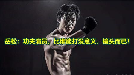 岳松:功夫演员,比谁能打没意义,镜头而已!