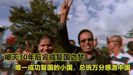 被灭30年后成功复国,世间罕见,总统对中国心存感激!