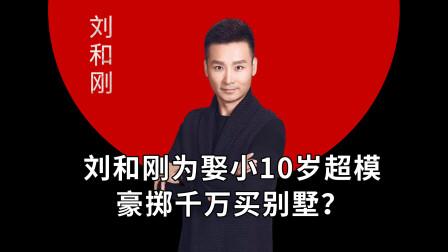 刘和刚豪掷千万买别墅,只为娶小10岁超模?真相没那么简单!