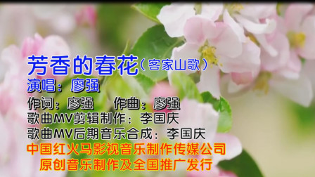 芳香的春花(客家山歌KTV版)广东著名客家歌手:廖强 演唱 MV制作:李国庆