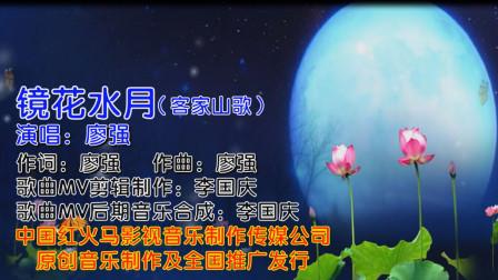 镜花水月(客家山歌KTV版)广东著名客家歌手:廖强 演唱 歌曲MV制作:李国庆 歌曲MV后期音乐合成:李国庆