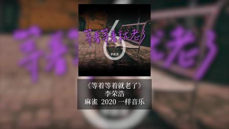 等着等着就老了:李荣浩继《麻雀》之后又一力作,这次又可以放声大哭了!