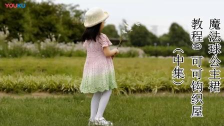 【96中集】可可钩织屋 魔法公主裙魔法球女童连衣裙编织钩针教程