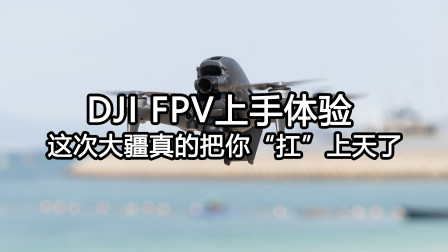 "DJI FPV上手体验 这次大疆真的把你""扛""上天了"