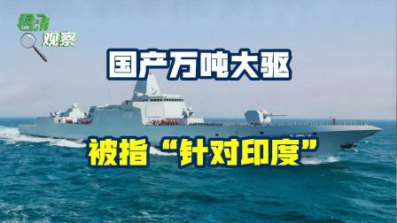 """国产万吨大驱被指""""针对印度""""!舰名引发争议,我们真有此目的吗"""