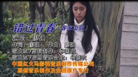 错过青春(客家山歌网络版)广东著名客家歌手:廖强 演唱  歌曲MV制作:李国庆