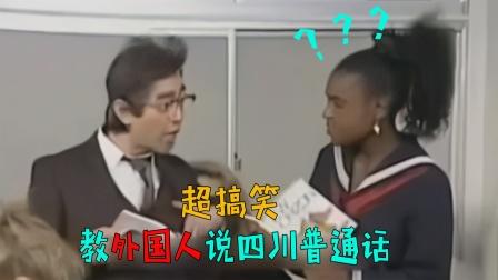 沙雕老师教外国人讲四川普通话,笑得肚儿痛