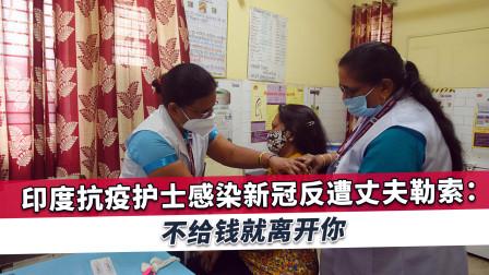 印度抗疫女护士确诊后遭丈夫勒索巨款,家人介入后情况更加糟糕