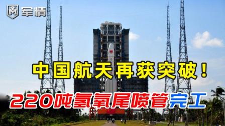 中国航天再突破!220吨氢氧尾喷管完工,合金工艺达先进水平