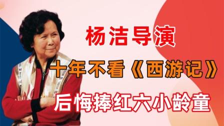 杨洁十年不看《西游记》,拍续集换掉两名主演,后悔捧红六小龄童