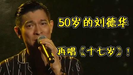 当50多岁的刘德华再唱《十七岁》,唱到最后他哭了,我也哭了
