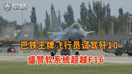 巴铁王牌飞行员试驾歼10!盛赞软系统超越F16,硬件上却有3