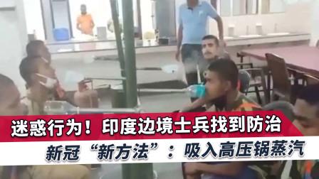 印度疫情大暴发,边境士兵视频疯传网络,多人围坐吸蒸汽防治新冠