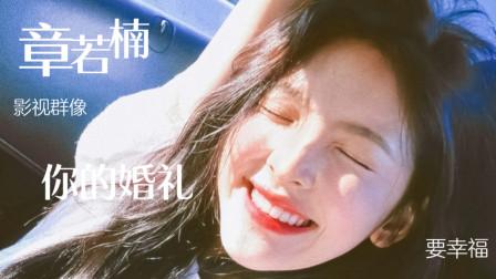 《你的婚礼》章若楠影视群像,这才是初恋的样子,祝你幸福!