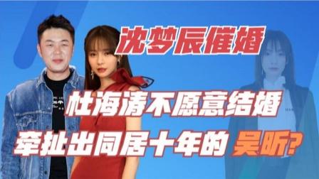沈梦辰再次催婚?杜海涛不愿结婚的背后,竟牵扯出同居十年的吴昕