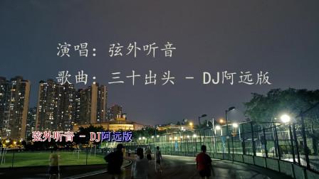 《三十出頭(DJ阿遠)》好聽的歌曲太過了,聽
